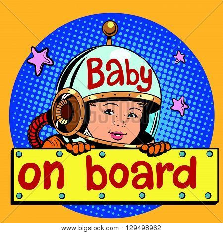baby on Board astronaut pop art retro style. Child passenger. Childhood and motherhood. Space and games. Attraction