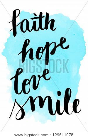 Faith, hope, love, smile hand lettering on watercolor background