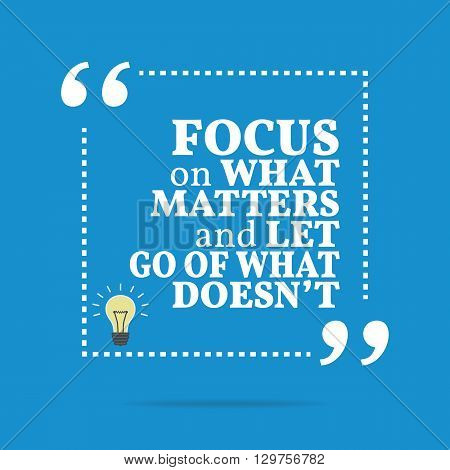 Inspirational Motivational Quote. Focus On What Matters And Let Go Of What Doesn't.