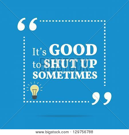 Inspirational Motivational Quote. It's Good To Shut Up Sometimes.