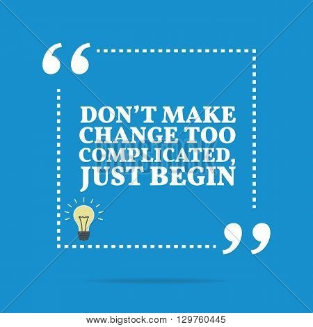 Inspirational Motivational Quote. Don't Make Change Too Complicated, Just Begin.