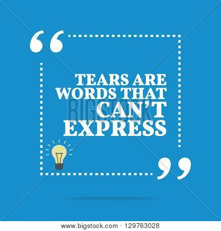 Inspirational Motivational Quote. Tears Are Words That Can't Express.