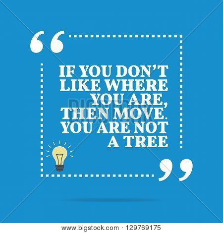 Inspirational Motivational Quote. If You Don't Like Where You Are, Then Move. You Are Not A Tree.