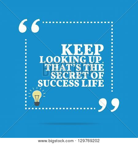 Inspirational Motivational Quote. Keep Looking Up. That's The Secret Of Success Life.