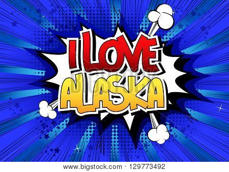 I Love Alaska - Comic book style word on comic book abstract background.