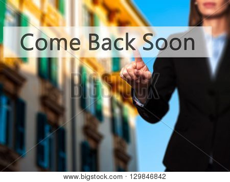 Come Back Soon - Businesswoman Hand Pressing Button On Touch Screen Interface.