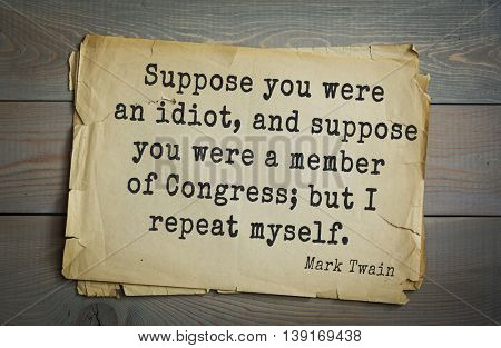 American writer Mark Twain (1835-1910) quote. Suppose you were an idiot, and suppose you were a member of Congress; but I repeat myself.