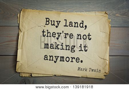 American writer Mark Twain (1835-1910) quote. Buy land, they're not making it anymore.