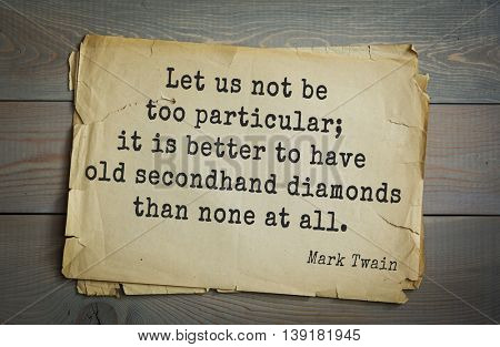 American writer Mark Twain (1835-1910) quote. Let us not be too particular; it is better to have old secondhand diamonds than none at all.