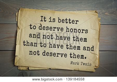 American writer Mark Twain (1835-1910) quote.  It is better to deserve honors and not have them than to have them and not deserve them.