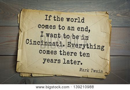 American writer Mark Twain (1835-1910) quote.  If the world comes to an end, I want to be in Cincinnati. Everything comes there ten years later.
