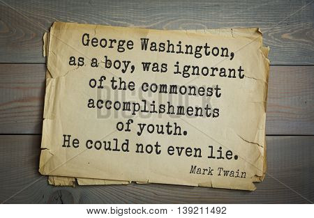 American writer Mark Twain (1835-1910) quote.  George Washington, as a boy, was ignorant of the commonest accomplishments of youth. He could not even lie.