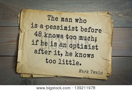 American writer Mark Twain (1835-1910) quote.  The man who is a pessimist before 48 knows too much; if he is an optimist after it, he knows too little.