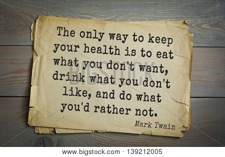American writer Mark Twain (1835-1910) quote.  The only way to keep your health is to eat what you don't want, drink what you don't like, and do what you'd rather not.