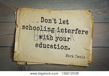 American writer Mark Twain (1835-1910) quote.  Don't let schooling interfere with your education.
