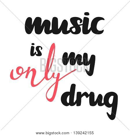Music my only drug motivational quote, good for t-shirts, posters and cards. Simple message. Hand drawn lettering poster. Vector illustration.