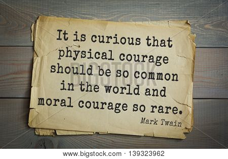 American writer Mark Twain (1835-1910) quote.  It is curious that physical courage should be so common in the world and moral courage so rare.