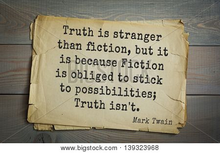 American writer Mark Twain (1835-1910) quote.  Truth is stranger than fiction, but it is because Fiction is obliged to stick to possibilities; Truth isn't.