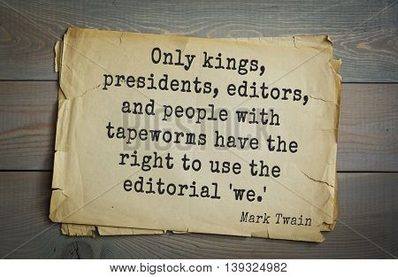 American writer Mark Twain (1835-1910) quote.  Only kings, presidents, editors, and people with tapeworms have the right to use the editorial 'we.'