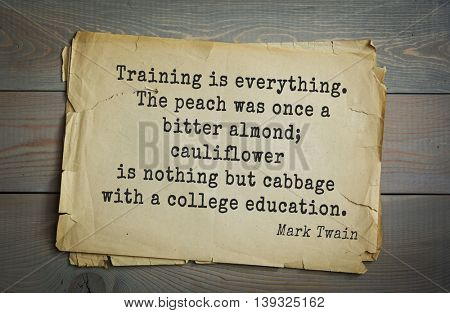 American writer Mark Twain (1835-1910) quote.  Training is everything. The peach was once a bitter almond; cauliflower is nothing but cabbage with a college education.
