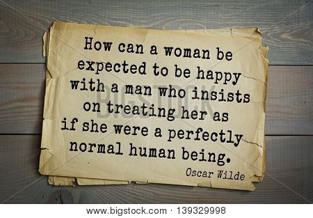 English philosopher, writer, poet Oscar Wilde (1854-1900) quote. How can a woman be expected to be happy with a man who insists on treating her as if she were a perfectly normal human being.