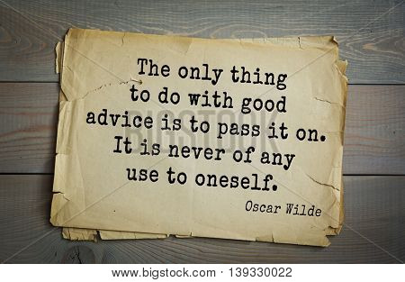 English philosopher, writer, poet Oscar Wilde (1854-1900) quote. The only thing to do with good advice is to pass it on. It is never of any use to oneself.
