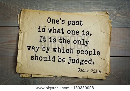 English philosopher, writer, poet Oscar Wilde (1854-1900) quote. One's past is what one is. It is the only way by which people should be judged.