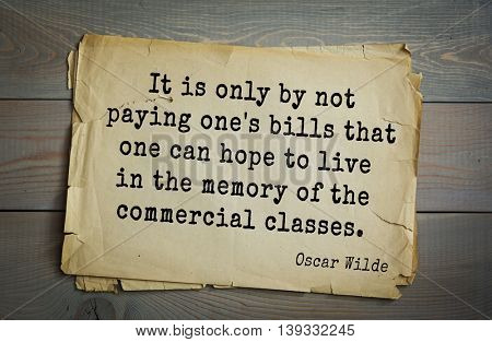 English philosopher, writer, poet Oscar Wilde (1854-1900) quote.  It is only by not paying one's bills that one can hope to live in the memory of the commercial classes.