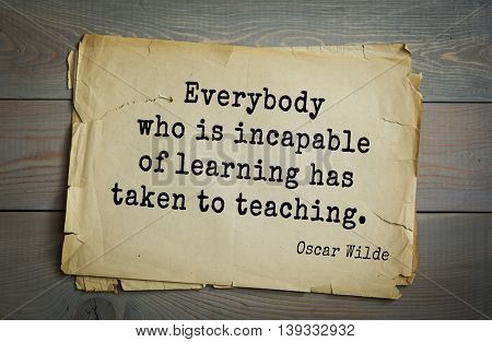 English philosopher, writer, poet Oscar Wilde (1854-1900) quote. Everybody who is incapable of learning has taken to teaching.