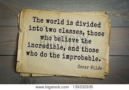 English philosopher, writer, poet Oscar Wilde (1854-1900) quote.  The world is divided into two classes, those who believe the incredible, and those who do the improbable.