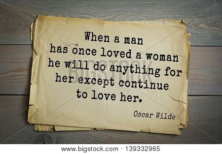 English philosopher, writer, poet Oscar Wilde (1854-1900) quote.  When a man has once loved a woman he will do anything for her except continue to love her.