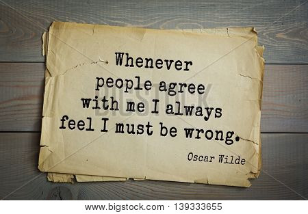 English philosopher, writer, poet Oscar Wilde (1854-1900) quote. Whenever people agree with me I always feel I must be wrong.