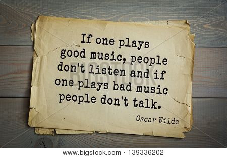 English philosopher, writer, poet Oscar Wilde (1854-1900) quote.  If one plays good music, people don't listen and if one plays bad music people don't talk.