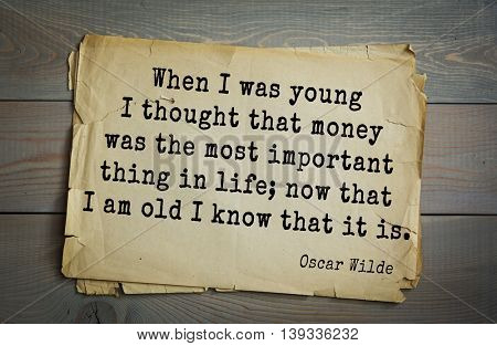 English philosopher, writer, poet Oscar Wilde (1854-1900) quote.  When I was young I thought that money was the most important thing in life; now that I am old I   know that it is.