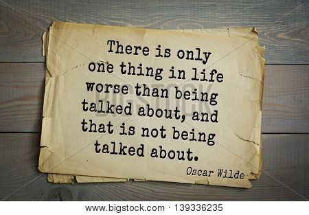 English philosopher, writer, poet Oscar Wilde (1854-1900) quote.  There is only one thing in life worse than being talked about, and that is not being talked about.