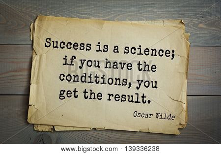 English philosopher, writer, poet Oscar Wilde (1854-1900) quote.  Success is a science; if you have the conditions, you get the result.