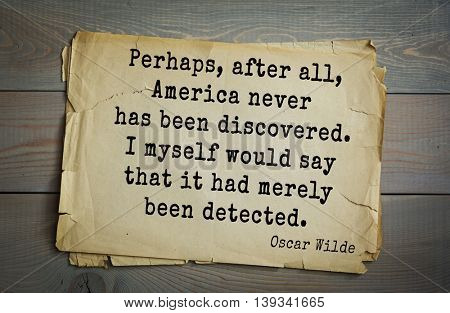 English philosopher, writer, poet Oscar Wilde (1854-1900) quote.  Perhaps, after all, America never has been discovered. I myself would say that it had merely been detected.