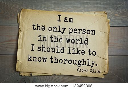 English philosopher, writer, poet Oscar Wilde (1854-1900) quote. I am the only person in the world I should like to know thoroughly.