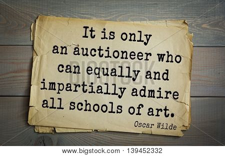 English philosopher, writer, poet Oscar Wilde (1854-1900) quote. It is only an auctioneer who can equally and impartially admire all schools of art.