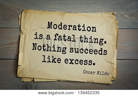 English philosopher, writer, poet Oscar Wilde (1854-1900) quote. Moderation is a fatal thing. Nothing succeeds like excess.