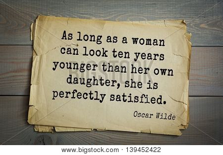 English philosopher, writer, poet Oscar Wilde (1854-1900) quote. As long as a woman can look ten years younger than her own daughter, she is perfectly satisfied.