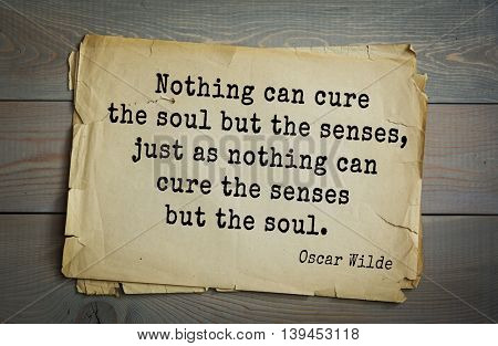 English philosopher, writer, poet Oscar Wilde (1854-1900) quote. Nothing can cure the soul but the senses, just as nothing can cure the senses but the soul.