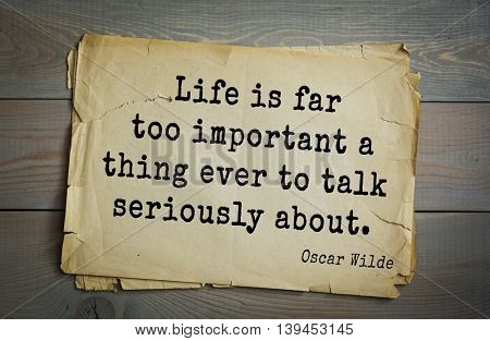 English philosopher, writer, poet Oscar Wilde (1854-1900) quote. Life is far too important a thing ever to talk seriously about.