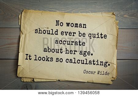 English philosopher, writer, poet Oscar Wilde (1854-1900) quote. No woman should ever be quite accurate about her age. It looks so calculating.