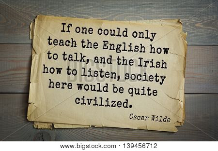 English philosopher, writer, poet Oscar Wilde (1854-1900) quote. If one could only teach the English how to talk, and the Irish how to listen, society here would be quite civilized.