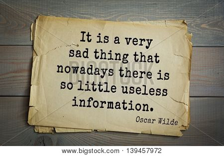 English philosopher, writer, poet Oscar Wilde (1854-1900) quote. It is a very sad thing that nowadays there is so little useless information.