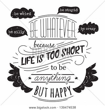 Typography poster with hand drawn elements. Inspirational quote. Be whatever because life is short to be anything but happy. Concept design for t-shirt, print, card. Vintage vector illustration