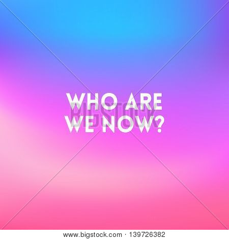 square blurred background - sunset colors With quote - who we are now