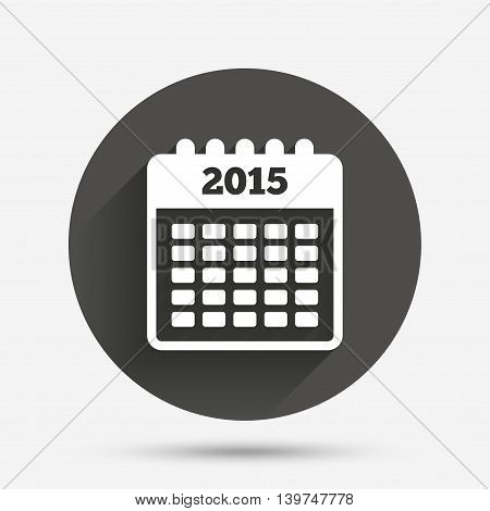 Calendar sign icon. Date or event reminder symbol. 2015 year. Circle flat button with shadow. Vector