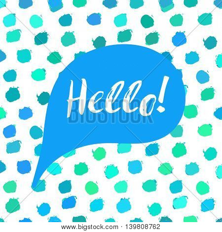 Speech bubble with text Hello. Lettering motivation quote on blue polka dot background, painted by brush. Vector illustration for tshirt, card, banner, poster, social media